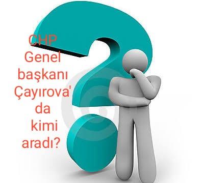 CHP GENEL BAŞKANI ÇAYIROVA'DA KİMİ ARADI?