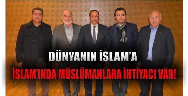 Dünyanın İslam'a, İslam'ında Müslümanlara ihtiyacı var!