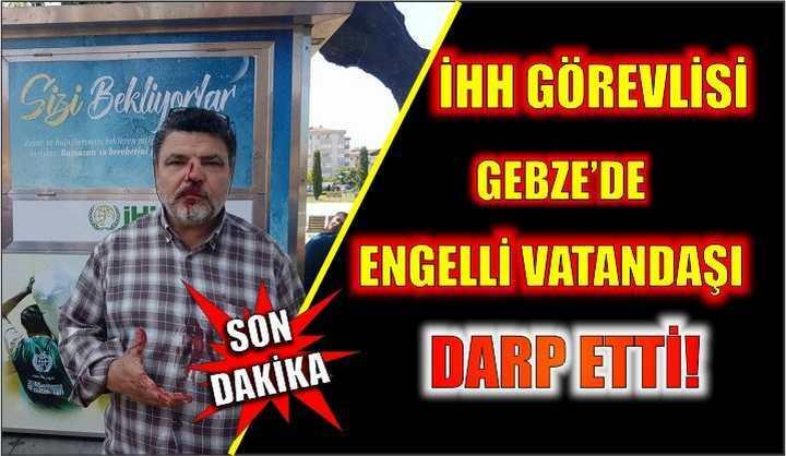 İHH görevlisi Gebze'de engelli vatandaşı darp etti!