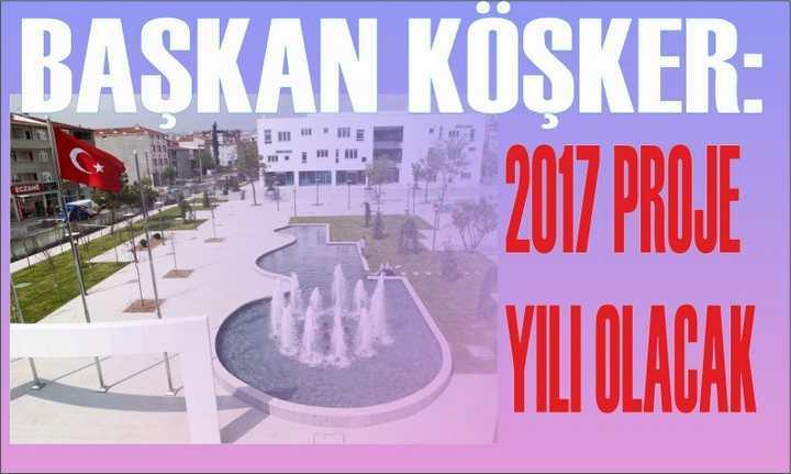 KÖŞKER: 2017 PROJE YILI OLACAK
