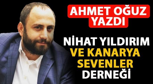 Ahmet Oğuz Yazdı! Nihat Yıldırım ve Kanarya Sevenler Derneği!