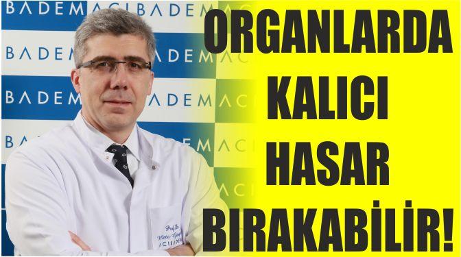 ORGANLARDA KALICI HASAR BIRAKABİLİR!