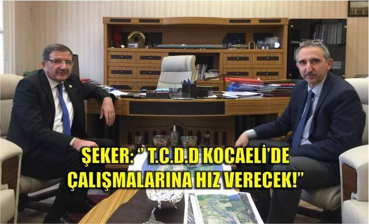 ŞEKER: '' T.C.D.D KOCAELİ'DE ÇALIŞMALARINA HIZ VERECEK!''