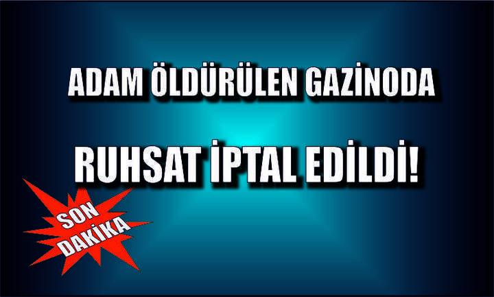Adam öldürülen gazinoda ruhsat iptal edildi!