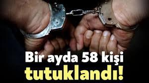 1 ayda 58 kişi tutuklandı!