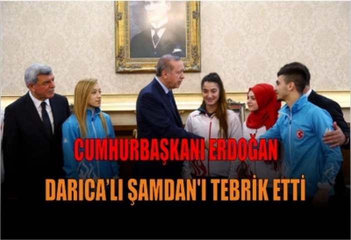 CUMHURBAŞKANI ERDOĞAN DARICA'LI ŞAMDAN'I TEBRİK ETTİ