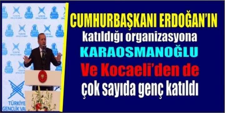 Erdoğan'ın katıldığı organizasyona,Karaosmanoğlu ve  Kocaeli'den de çok sayıda genç katıldı.