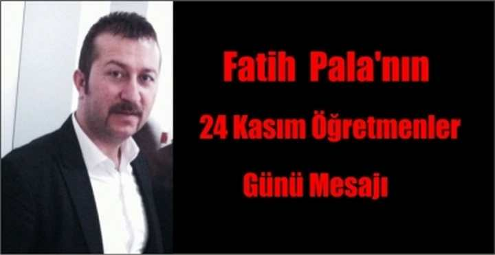 Fatih  Pala'nın 24 Kasım Öğretmenler Günü Mesajı