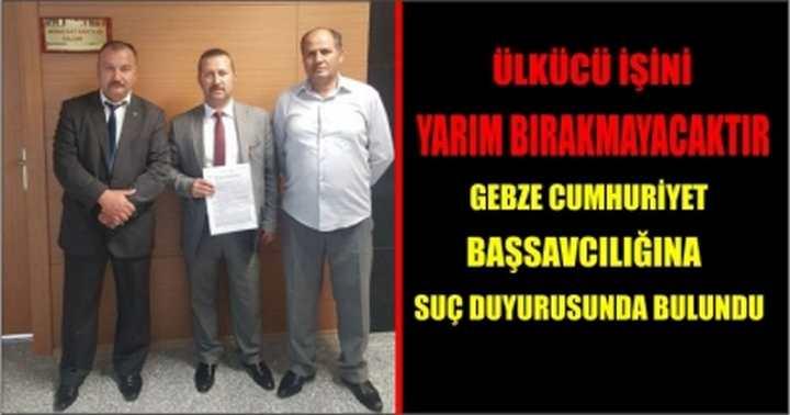 Gebze Cumhuriyet Başsavcılığına suç duyurusunda bulundu