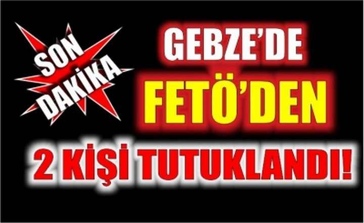 Gebze'de FETÖ'den 2 kişi tutuklandı!