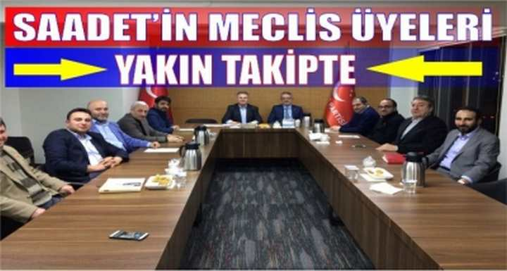 SAADET'İN MECLİS ÜYELERİ YAKIN TAKİPTE