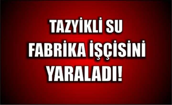 Tazyikli su fabrika işçisini yaraladı!