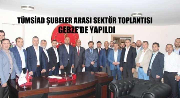 TÜMSİAD ŞUBELER ARASI SEKTÖR TOPLANTISI GEBZE'DE YAPILDI