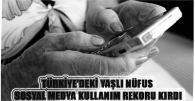 TÜRKİYE'DEKİ YAŞLI NÜFUS SOSYAL MEDYA KULLANIM REKORU KIRDI